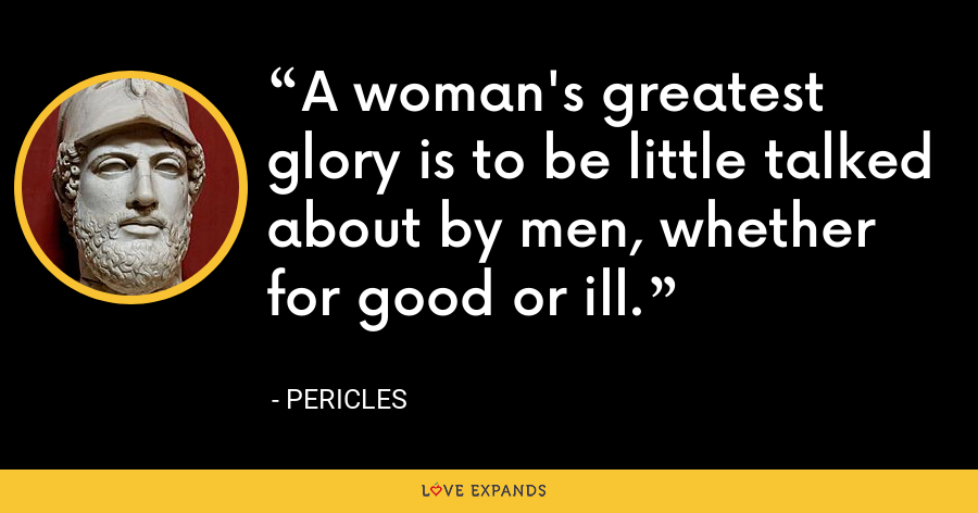 A woman's greatest glory is to be little talked about by men, whether for good or ill. - Pericles