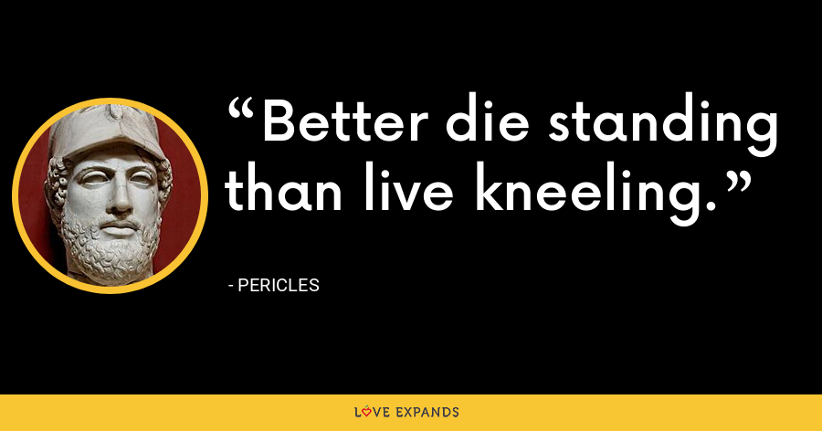 Better die standing than live kneeling. - Pericles