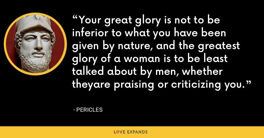 Your great glory is not to be inferior to what you have been given by nature, and the greatest glory of a woman is to be least talked about by men, whether theyare praising or criticizing you. - Pericles