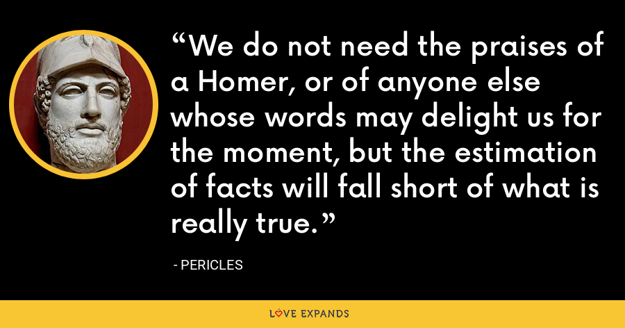 We do not need the praises of a Homer, or of anyone else whose words may delight us for the moment, but the estimation of facts will fall short of what is really true. - Pericles