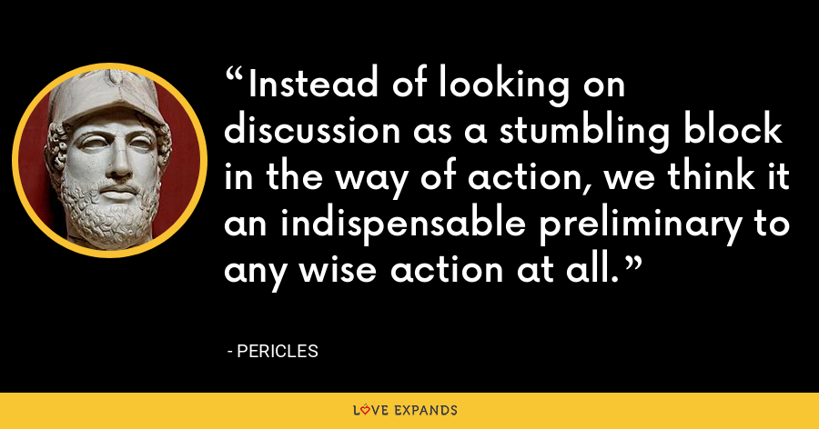 Instead of looking on discussion as a stumbling block in the way of action, we think it an indispensable preliminary to any wise action at all. - Pericles