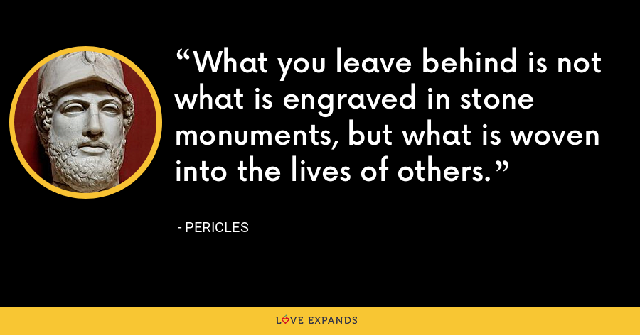 What you leave behind is not what is engraved in stone monuments, but what is woven into the lives of others. - Pericles