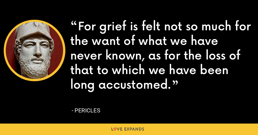 For grief is felt not so much for the want of what we have never known, as for the loss of that to which we have been long accustomed. - Pericles