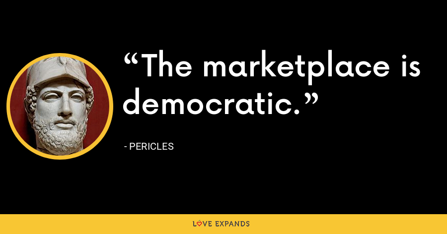 The marketplace is democratic. - Pericles