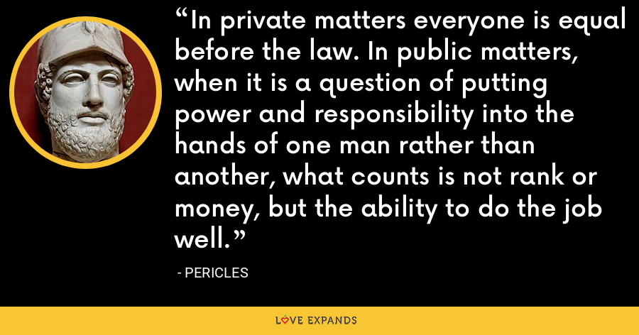 In private matters everyone is equal before the law. In public matters, when it is a question of putting power and responsibility into the hands of one man rather than another, what counts is not rank or money, but the ability to do the job well. - Pericles