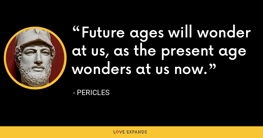 Future ages will wonder at us, as the present age wonders at us now. - Pericles