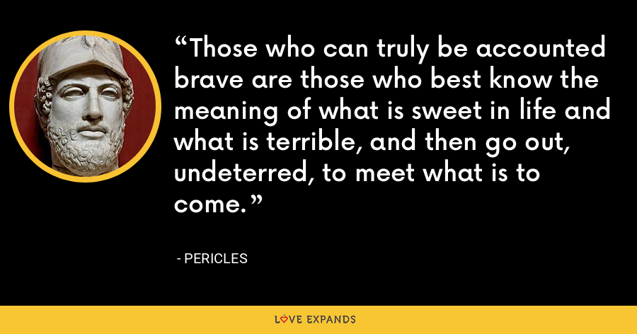 Those who can truly be accounted brave are those who best know the meaning of what is sweet in life and what is terrible, and then go out, undeterred, to meet what is to come. - Pericles