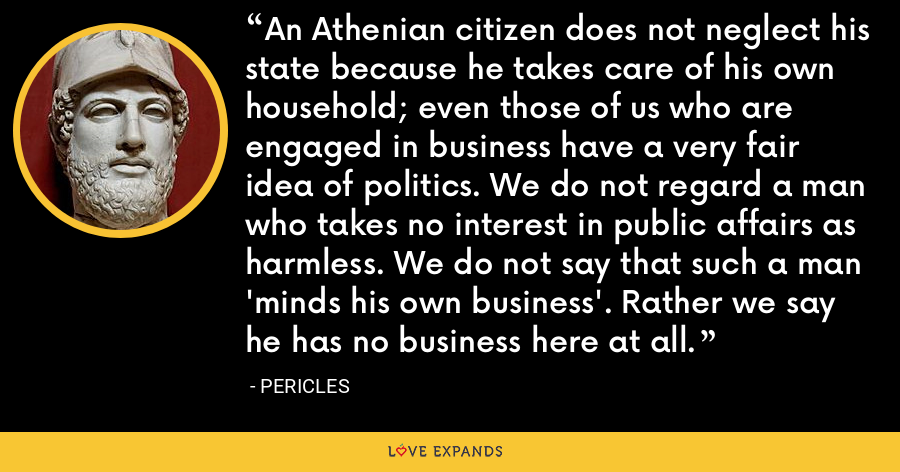 An Athenian citizen does not neglect his state because he takes care of his own household; even those of us who are engaged in business have a very fair idea of politics. We do not regard a man who takes no interest in public affairs as harmless. We do not say that such a man 'minds his own business'. Rather we say he has no business here at all. - Pericles
