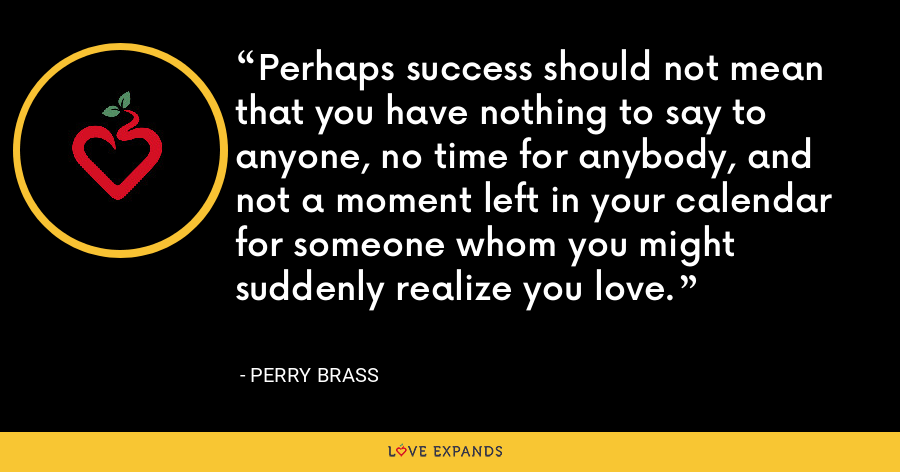 Perhaps success should not mean that you have nothing to say to anyone, no time for anybody, and not a moment left in your calendar for someone whom you might suddenly realize you love. - Perry Brass