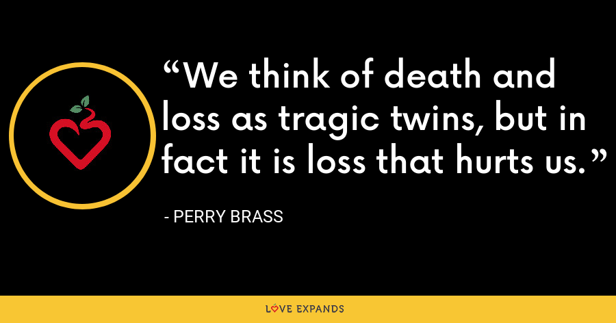 We think of death and loss as tragic twins, but in fact it is loss that hurts us. - Perry Brass