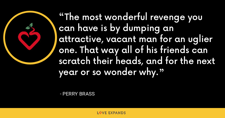 The most wonderful revenge you can have is by dumping an attractive, vacant man for an uglier one. That way all of his friends can scratch their heads, and for the next year or so wonder why. - Perry Brass