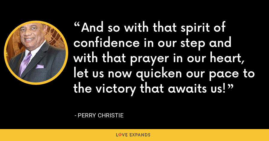 And so with that spirit of confidence in our step and with that prayer in our heart, let us now quicken our pace to the victory that awaits us! - Perry Christie