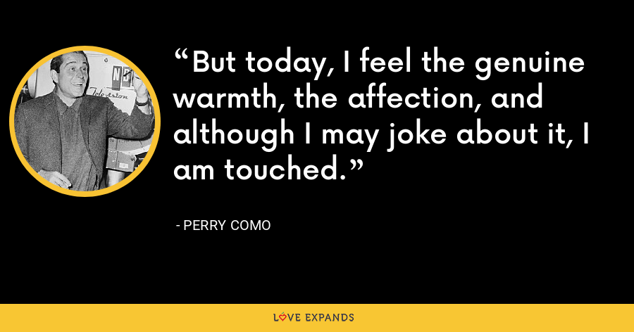 But today, I feel the genuine warmth, the affection, and although I may joke about it, I am touched. - Perry Como
