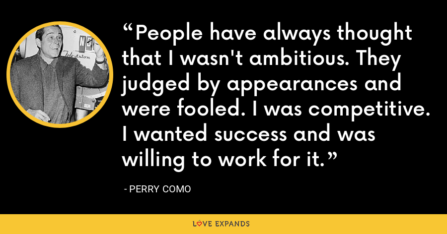 People have always thought that I wasn't ambitious. They judged by appearances and were fooled. I was competitive. I wanted success and was willing to work for it. - Perry Como