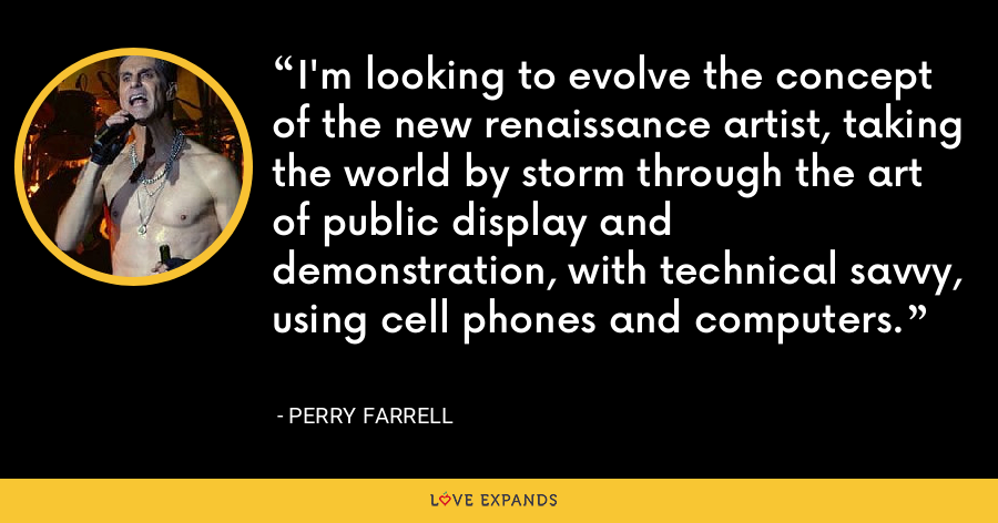 I'm looking to evolve the concept of the new renaissance artist, taking the world by storm through the art of public display and demonstration, with technical savvy, using cell phones and computers. - Perry Farrell