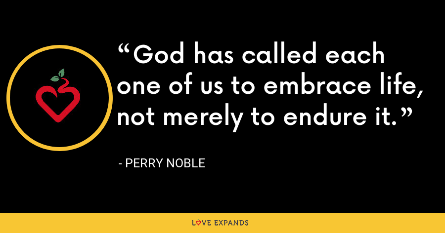 God has called each one of us to embrace life, not merely to endure it. - Perry Noble
