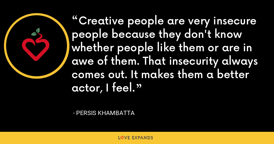 Creative people are very insecure people because they don't know whether people like them or are in awe of them. That insecurity always comes out. It makes them a better actor, I feel. - Persis Khambatta