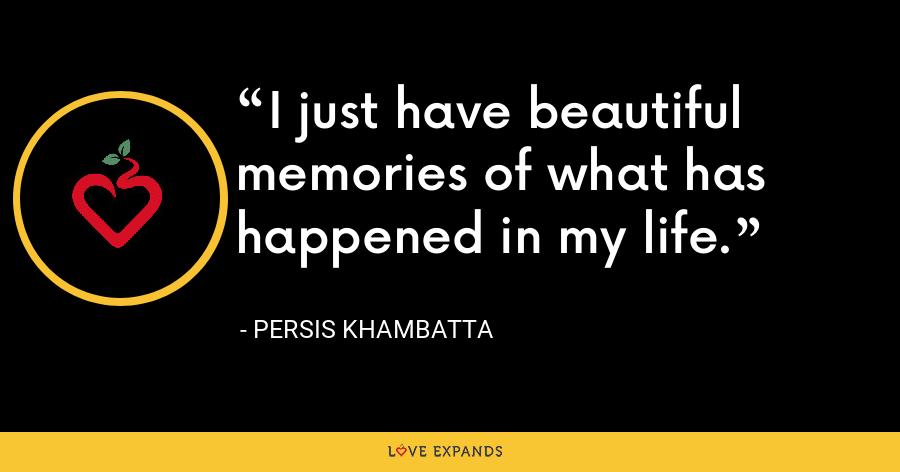 I just have beautiful memories of what has happened in my life. - Persis Khambatta