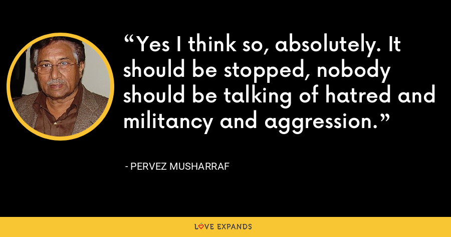 Yes I think so, absolutely. It should be stopped, nobody should be talking of hatred and militancy and aggression. - Pervez Musharraf