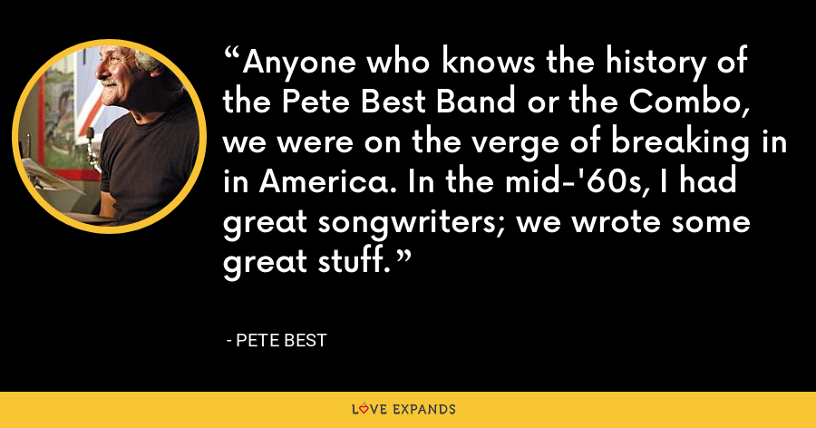Anyone who knows the history of the Pete Best Band or the Combo, we were on the verge of breaking in in America. In the mid-'60s, I had great songwriters; we wrote some great stuff. - Pete Best