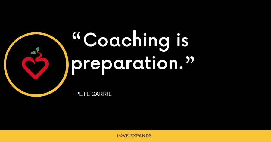 Coaching is preparation. - Pete Carril