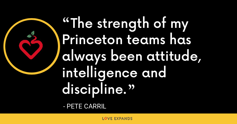 The strength of my Princeton teams has always been attitude, intelligence and discipline. - Pete Carril