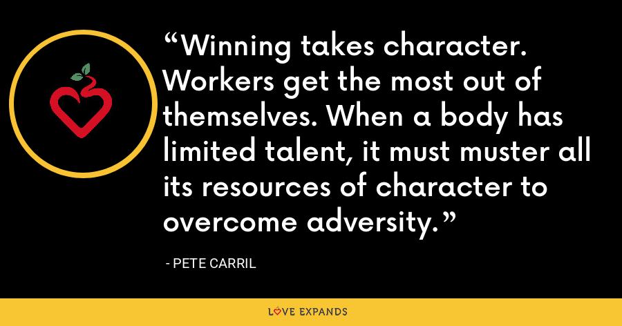 Winning takes character. Workers get the most out of themselves. When a body has limited talent, it must muster all its resources of character to overcome adversity. - Pete Carril