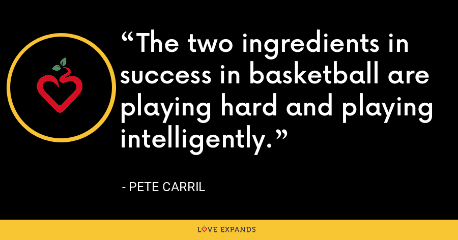 The two ingredients in success in basketball are playing hard and playing intelligently. - Pete Carril