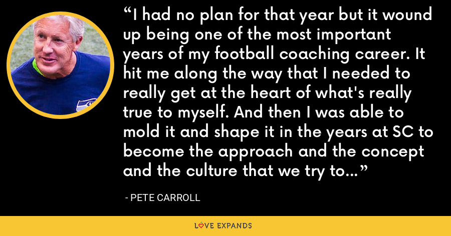 I had no plan for that year but it wound up being one of the most important years of my football coaching career. It hit me along the way that I needed to really get at the heart of what's really true to myself. And then I was able to mold it and shape it in the years at SC to become the approach and the concept and the culture that we try to create here at Seattle. - Pete Carroll
