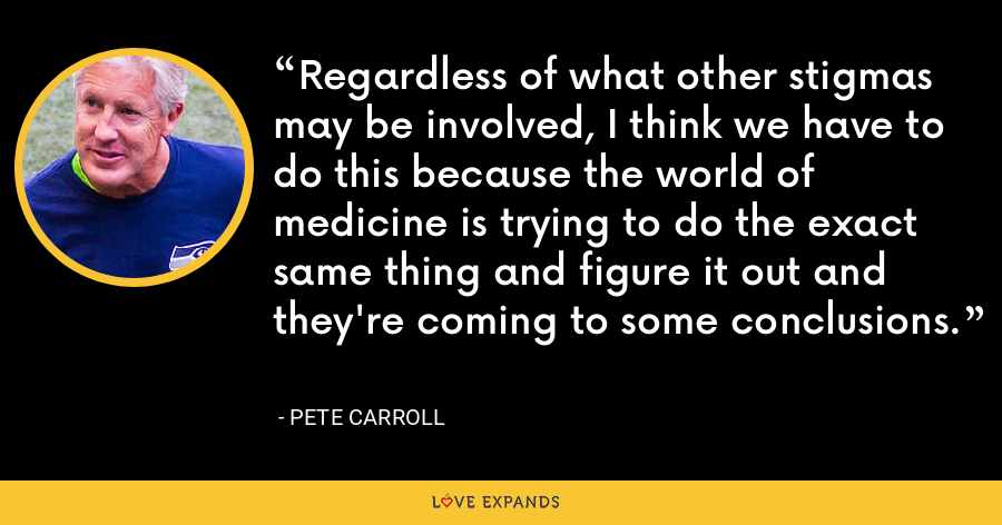 Regardless of what other stigmas may be involved, I think we have to do this because the world of medicine is trying to do the exact same thing and figure it out and they're coming to some conclusions. - Pete Carroll