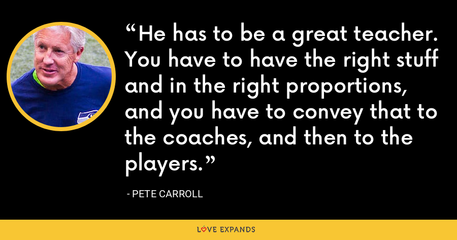 He has to be a great teacher. You have to have the right stuff and in the right proportions, and you have to convey that to the coaches, and then to the players. - Pete Carroll
