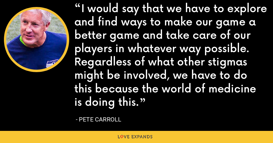 I would say that we have to explore and find ways to make our game a better game and take care of our players in whatever way possible. Regardless of what other stigmas might be involved, we have to do this because the world of medicine is doing this. - Pete Carroll