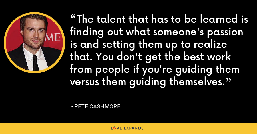 The talent that has to be learned is finding out what someone's passion is and setting them up to realize that. You don't get the best work from people if you're guiding them versus them guiding themselves. - Pete Cashmore