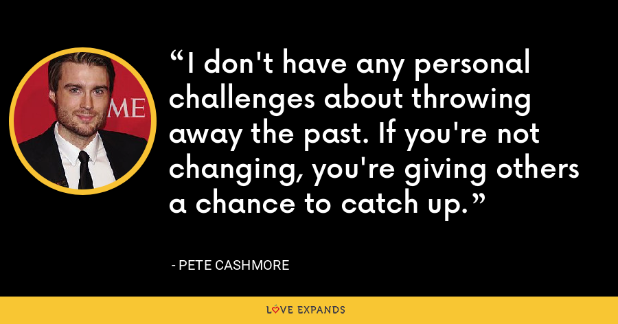 I don't have any personal challenges about throwing away the past. If you're not changing, you're giving others a chance to catch up. - Pete Cashmore