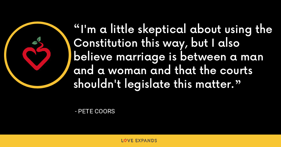 I'm a little skeptical about using the Constitution this way, but I also believe marriage is between a man and a woman and that the courts shouldn't legislate this matter. - Pete Coors