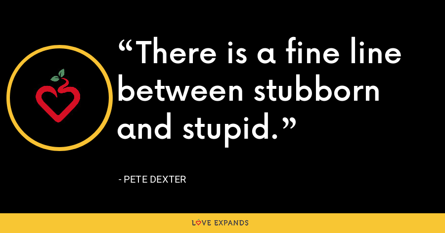 There is a fine line between stubborn and stupid. - Pete Dexter