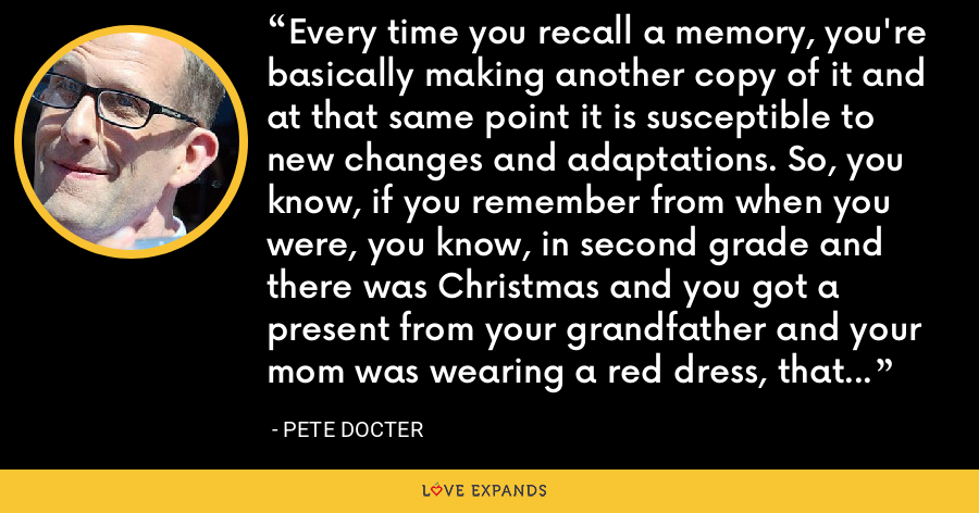 Every time you recall a memory, you're basically making another copy of it and at that same point it is susceptible to new changes and adaptations. So, you know, if you remember from when you were, you know, in second grade and there was Christmas and you got a present from your grandfather and your mom was wearing a red dress, that may or may not all have happened. - Pete Docter