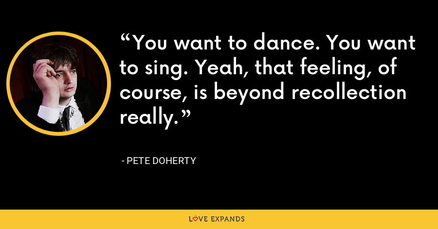 You want to dance. You want to sing. Yeah, that feeling, of course, is beyond recollection really. - Pete Doherty