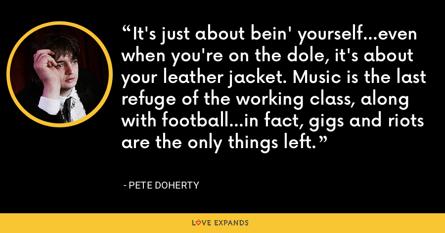 It's just about bein' yourself...even when you're on the dole, it's about your leather jacket. Music is the last refuge of the working class, along with football...in fact, gigs and riots are the only things left. - Pete Doherty