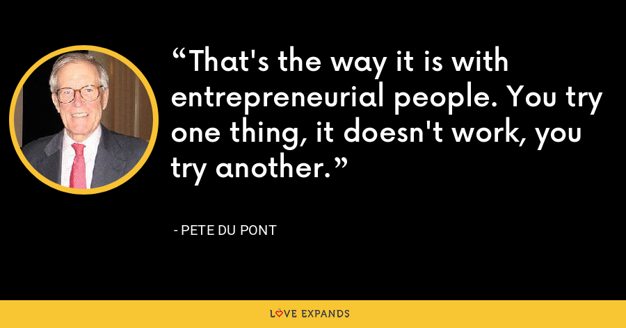 That's the way it is with entrepreneurial people. You try one thing, it doesn't work, you try another. - Pete du Pont