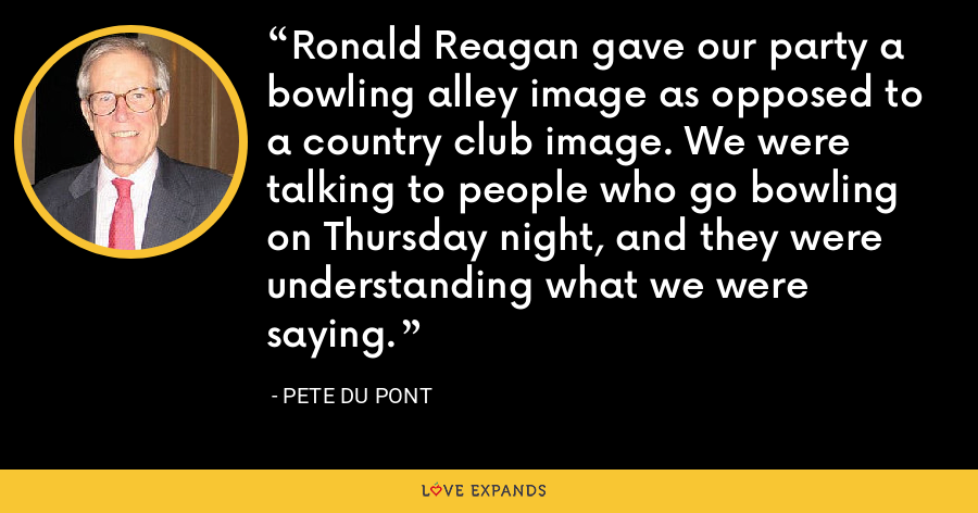 Ronald Reagan gave our party a bowling alley image as opposed to a country club image. We were talking to people who go bowling on Thursday night, and they were understanding what we were saying. - Pete du Pont