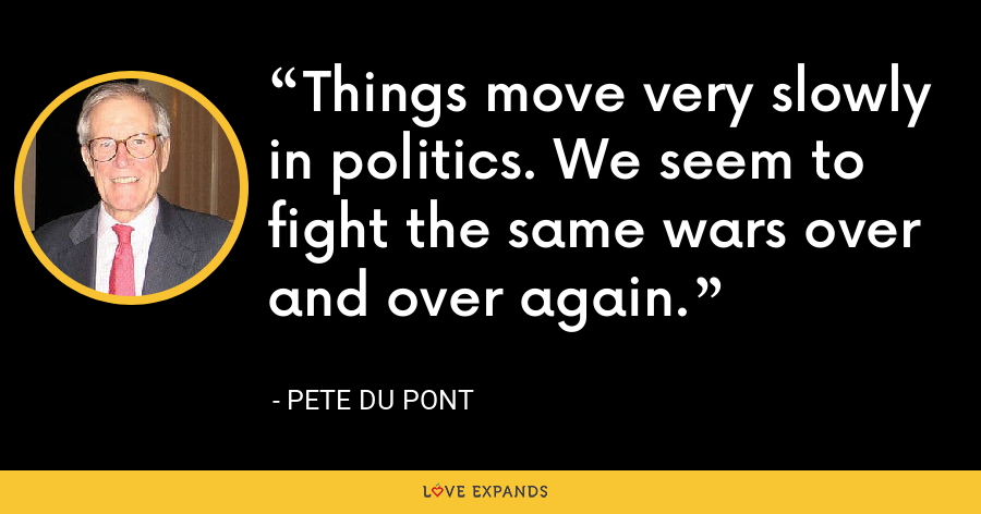 Things move very slowly in politics. We seem to fight the same wars over and over again. - Pete du Pont