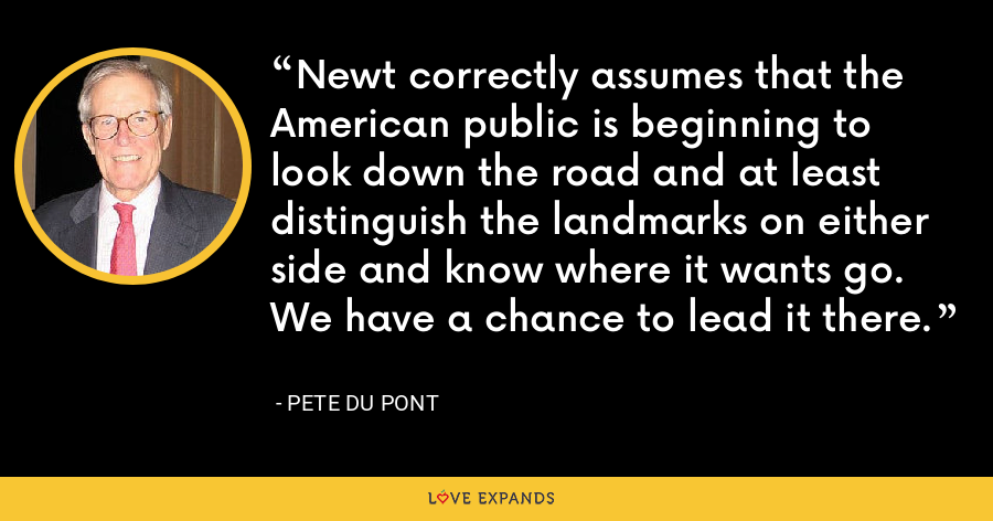 Newt correctly assumes that the American public is beginning to look down the road and at least distinguish the landmarks on either side and know where it wants go. We have a chance to lead it there. - Pete du Pont