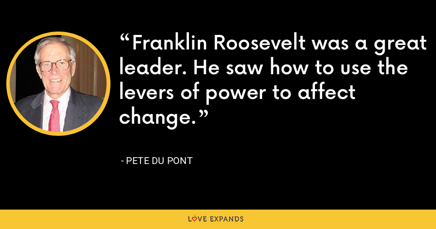 Franklin Roosevelt was a great leader. He saw how to use the levers of power to affect change. - Pete du Pont