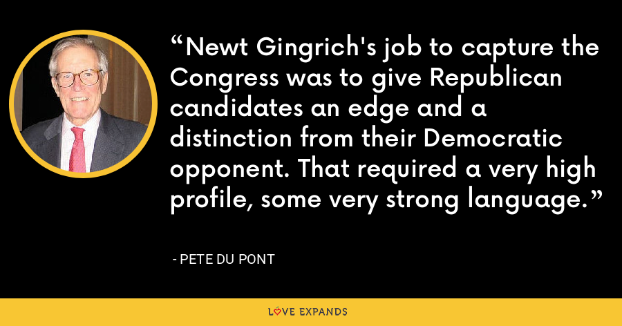 Newt Gingrich's job to capture the Congress was to give Republican candidates an edge and a distinction from their Democratic opponent. That required a very high profile, some very strong language. - Pete du Pont