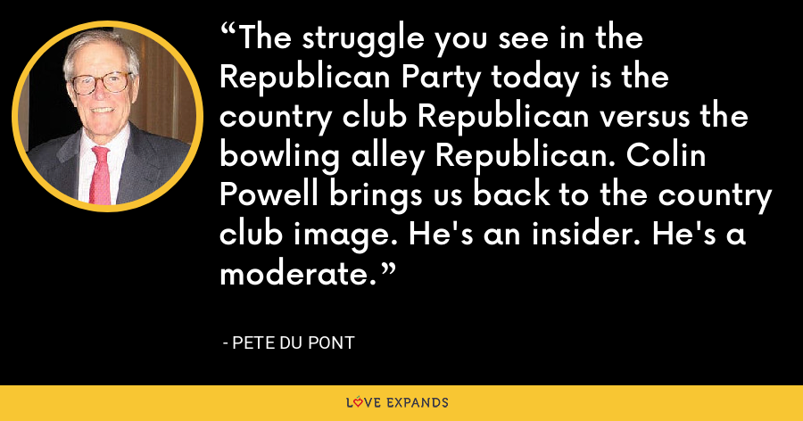 The struggle you see in the Republican Party today is the country club Republican versus the bowling alley Republican. Colin Powell brings us back to the country club image. He's an insider. He's a moderate. - Pete du Pont