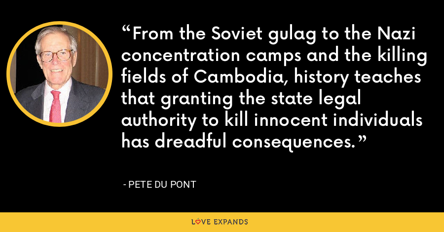 From the Soviet gulag to the Nazi concentration camps and the killing fields of Cambodia, history teaches that granting the state legal authority to kill innocent individuals has dreadful consequences. - Pete du Pont