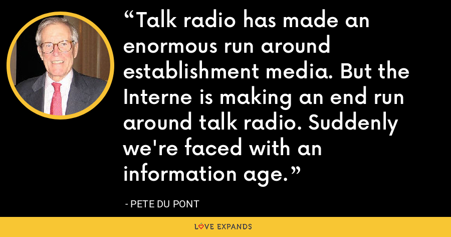 Talk radio has made an enormous run around establishment media. But the Interne is making an end run around talk radio. Suddenly we're faced with an information age. - Pete du Pont