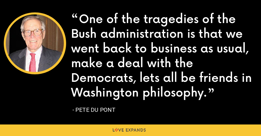 One of the tragedies of the Bush administration is that we went back to business as usual, make a deal with the Democrats, lets all be friends in Washington philosophy. - Pete du Pont