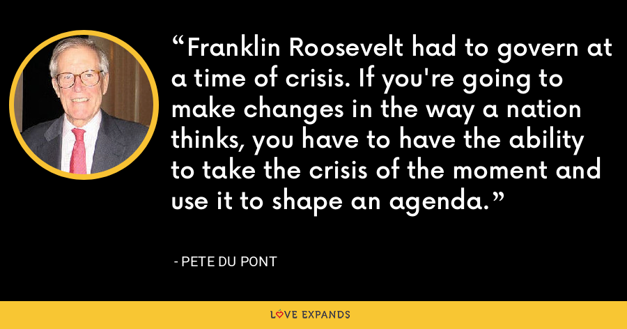Franklin Roosevelt had to govern at a time of crisis. If you're going to make changes in the way a nation thinks, you have to have the ability to take the crisis of the moment and use it to shape an agenda. - Pete du Pont